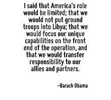 I said that America's role would be limited; that we would not put ground troops into Libya; that we would focus our unique capabilities on the front end of the operation, and that we would transfer  Photographic Print
