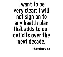 I want to be very clear: I will not sign on to any health plan that adds to our deficits over the next decade. Photographic Print