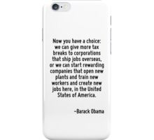 Now you have a choice: we can give more tax breaks to corporations that ship jobs overseas, or we can start rewarding companies that open new plants and train new workers and create new jobs here, in iPhone Case/Skin