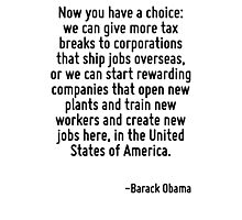 Now you have a choice: we can give more tax breaks to corporations that ship jobs overseas, or we can start rewarding companies that open new plants and train new workers and create new jobs here, in Photographic Print