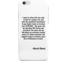 I want to reform the tax code so that it's simple, fair, and asks the wealthiest households to pay higher taxes on incomes over $250,000 - the same rate we had when Bill Clinton was president; the sa iPhone Case/Skin