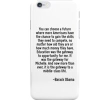 You can choose a future where more Americans have the chance to gain the skills they need to compete, no matter how old they are or how much money they have. Education was the gateway to opportunity  iPhone Case/Skin
