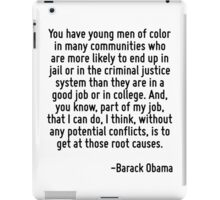 You have young men of color in many communities who are more likely to end up in jail or in the criminal justice system than they are in a good job or in college. And, you know, part of my job, that  iPad Case/Skin