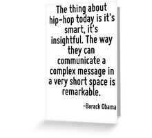 The thing about hip-hop today is it's smart, it's insightful. The way they can communicate a complex message in a very short space is remarkable. Greeting Card