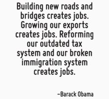 Building new roads and bridges creates jobs. Growing our exports creates jobs. Reforming our outdated tax system and our broken immigration system creates jobs. by Quotr