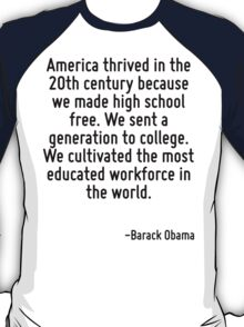 America thrived in the 20th century because we made high school free. We sent a generation to college. We cultivated the most educated workforce in the world. T-Shirt