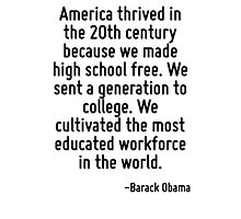 America thrived in the 20th century because we made high school free. We sent a generation to college. We cultivated the most educated workforce in the world. Photographic Print