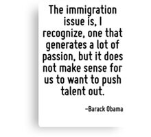 The immigration issue is, I recognize, one that generates a lot of passion, but it does not make sense for us to want to push talent out. Canvas Print