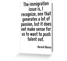 The immigration issue is, I recognize, one that generates a lot of passion, but it does not make sense for us to want to push talent out. Greeting Card