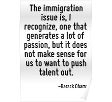 The immigration issue is, I recognize, one that generates a lot of passion, but it does not make sense for us to want to push talent out. Poster