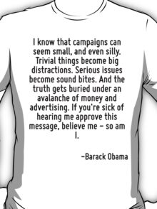 I know that campaigns can seem small, and even silly. Trivial things become big distractions. Serious issues become sound bites. And the truth gets buried under an avalanche of money and advertising. T-Shirt