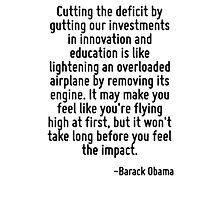 Cutting the deficit by gutting our investments in innovation and education is like lightening an overloaded airplane by removing its engine. It may make you feel like you're flying high at first, but Photographic Print