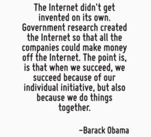 The Internet didn't get invented on its own. Government research created the Internet so that all the companies could make money off the Internet. The point is, is that when we succeed, we succeed be by Quotr