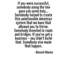 If you were successful, somebody along the line gave you some help... Somebody helped to create this unbelievable American system that we have that allowed you to thrive. Somebody invested in roads a Photographic Print