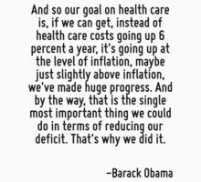 And so our goal on health care is, if we can get, instead of health care costs going up 6 percent a year, it's going up at the level of inflation, maybe just slightly above inflation, we've made huge by Quotr
