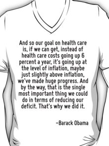 And so our goal on health care is, if we can get, instead of health care costs going up 6 percent a year, it's going up at the level of inflation, maybe just slightly above inflation, we've made huge T-Shirt