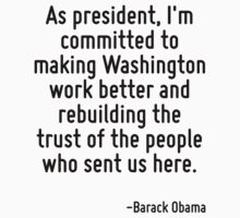 As president, I'm committed to making Washington work better and rebuilding the trust of the people who sent us here. by Quotr
