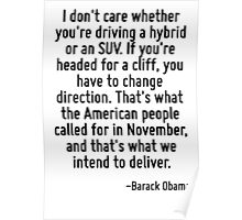 I don't care whether you're driving a hybrid or an SUV. If you're headed for a cliff, you have to change direction. That's what the American people called for in November, and that's what we intend t Poster