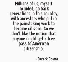 Millions of us, myself included, go back generations in this country, with ancestors who put in the painstaking work to become citizens. So we don't like the notion that anyone might get a free pass  by Quotr