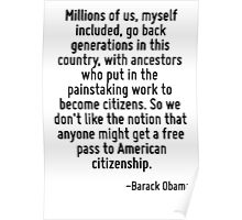 Millions of us, myself included, go back generations in this country, with ancestors who put in the painstaking work to become citizens. So we don't like the notion that anyone might get a free pass  Poster