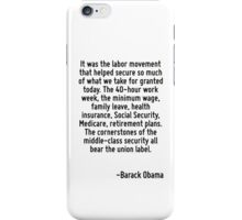 It was the labor movement that helped secure so much of what we take for granted today. The 40-hour work week, the minimum wage, family leave, health insurance, Social Security, Medicare, retirement  iPhone Case/Skin