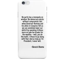 No party has a monopoly on wisdom. No democracy works without compromise. But when Governor Romney and his allies in Congress tell us we can somehow lower our deficit by spending trillions more on ne iPhone Case/Skin
