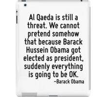 Al Qaeda is still a threat. We cannot pretend somehow that because Barack Hussein Obama got elected as president, suddenly everything is going to be OK. iPad Case/Skin