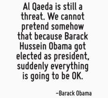 Al Qaeda is still a threat. We cannot pretend somehow that because Barack Hussein Obama got elected as president, suddenly everything is going to be OK. by Quotr