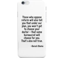 Those who oppose reform will also tell you that under our plan, you won't get to choose your doctor - that some bureaucrat will choose for you. That's also not true. iPhone Case/Skin