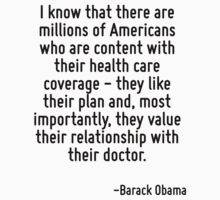 I know that there are millions of Americans who are content with their health care coverage - they like their plan and, most importantly, they value their relationship with their doctor. by Quotr