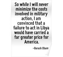 So while I will never minimize the costs involved in military action, I am convinced that a failure to act in Libya would have carried a far greater price for America. Poster