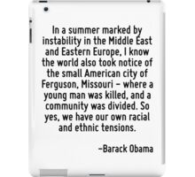 In a summer marked by instability in the Middle East and Eastern Europe, I know the world also took notice of the small American city of Ferguson, Missouri - where a young man was killed, and a commu iPad Case/Skin