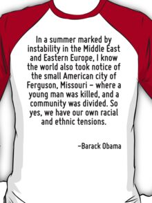 In a summer marked by instability in the Middle East and Eastern Europe, I know the world also took notice of the small American city of Ferguson, Missouri - where a young man was killed, and a commu T-Shirt