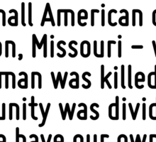 In a summer marked by instability in the Middle East and Eastern Europe, I know the world also took notice of the small American city of Ferguson, Missouri - where a young man was killed, and a commu Sticker