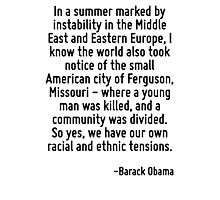 In a summer marked by instability in the Middle East and Eastern Europe, I know the world also took notice of the small American city of Ferguson, Missouri - where a young man was killed, and a commu Photographic Print