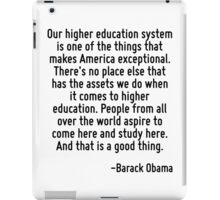 Our higher education system is one of the things that makes America exceptional. There's no place else that has the assets we do when it comes to higher education. People from all over the world aspi iPad Case/Skin