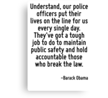 Understand, our police officers put their lives on the line for us every single day. They've got a tough job to do to maintain public safety and hold accountable those who break the law. Canvas Print