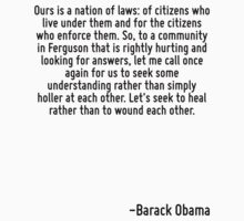 Ours is a nation of laws: of citizens who live under them and for the citizens who enforce them. So, to a community in Ferguson that is rightly hurting and looking for answers, let me call once again by Quotr