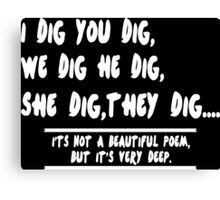 I dig you dig we dig he dig she dig they digits not a beautiful poem but its very Deep Funny Geek Nerd Canvas Print