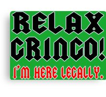 RELAX GRINGO! I'M HERE LEGALLY Funny Geek Nerd Canvas Print