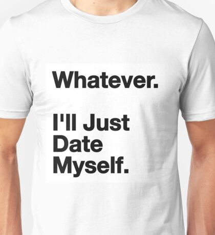 Whatever, i'll just date myself Unisex T-Shirt