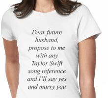 Dear future husband, propose to me with any Taylor Swift song reference and I'll say yes and marry you Womens Fitted T-Shirt