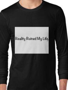 Reality Ruined My Life Long Sleeve T-Shirt