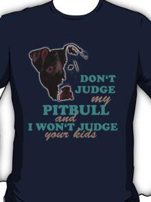 don't judge my pitbull and i won't judge your kids T-Shirt