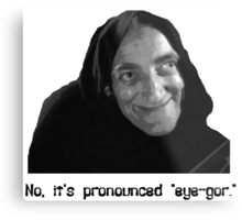 "No, it's pronounced ""eye-gor."" Metal Print"