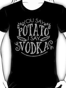 You Say Potato I Say Vodka T-Shirt