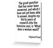 The great question that has never been answered, and which I have not yet been able to answer, despite my thirty years of research into the feminine soul, is 'What does a woman want?' Greeting Card