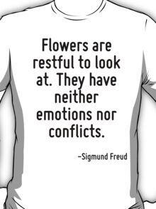 Flowers are restful to look at. They have neither emotions nor conflicts. T-Shirt