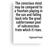 The conscious mind may be compared to a fountain playing in the sun and falling back into the great subterranean pool of subconscious from which it rises. Canvas Print