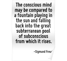 The conscious mind may be compared to a fountain playing in the sun and falling back into the great subterranean pool of subconscious from which it rises. Poster